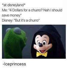 Disneyland Meme - at disneyland me 4 dollars for a churro nahl should save money