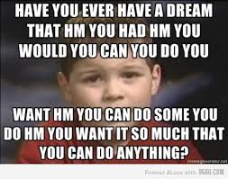I Had A Dream Meme - how you ever have a dream that hm you had hm you would you can you