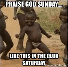 Praise God Meme - praise god sunday like this in the club saturday third world