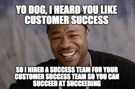 Yo Dog Meme - meme creator yo dog i heard you like customer success so i