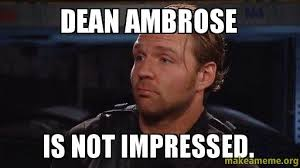 Dean Ambrose Memes - dean ambrose is not impressed make a meme