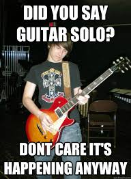 Solo Memes - did you say guitar solo dont care it s happening anyway annoying
