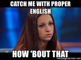 Proper English Meme - catch me with proper english how bout that catch me outside how