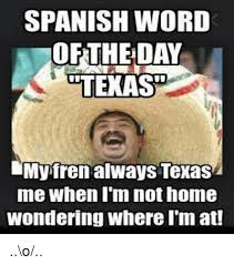 Spanish Word Of The Day Meme - spanish word of the day dtexasp hmy fren always texas me when i m