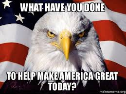 What Have You Done Meme - what have you done to help make america great today american