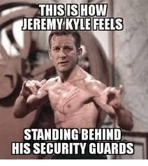 Kyle Meme - this show jeremy kyle feels standing behind his security guards