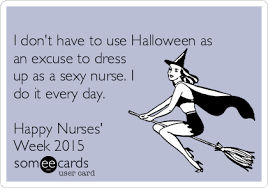 Nurses Day Meme - i don t have to use halloween as an excuse to dress up as a sexy