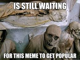 Waiting Meme - is still waiting for this meme to get popular ridiculously