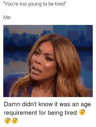 Being Tired Meme - you re too young to be tired me damn didn t know it was an age