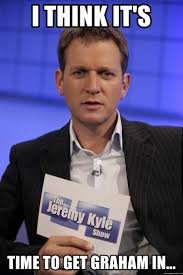 i think it s time to get graham in jeremy kyle meme generator