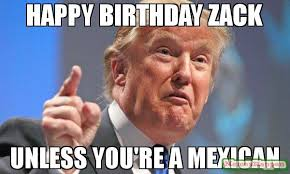 Zack Meme - happy birthday zack unless you re a mexican meme donald trump