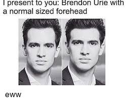 Eww Meme - l present to you brendon urie with a normal sized forehead eww