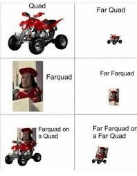 Quad Memes - quad farquad farquad on a quad far quad far farquad far farquad on