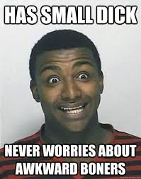 Little Dick Memes - has small dick never worries about awkward boners overly