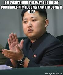 Kim Jong Il Meme - do everything the way the great comrades kim il sung and kim jong il