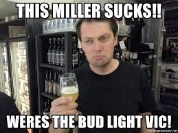 Bud Light Meme - this miller sucks weres the bud light vic craft beer carl