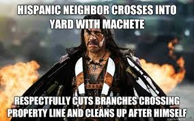 Hispanic Memes - hispanic neighbor crosses into yard with machete respectfully cuts