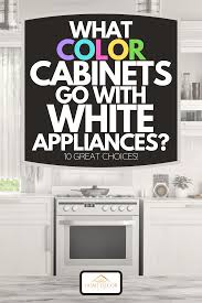 gray kitchen cabinets white appliances what color cabinets go with white appliances 10 great