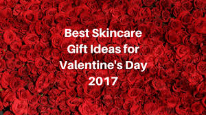 valentines day ideas 2017 skincare gift ideas for valentine s day 2017