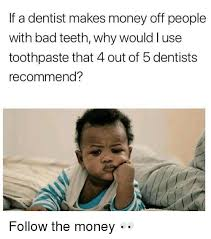 Bad Teeth Meme - if a dentist makes money off people with bad teeth why would l use