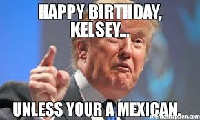 Funny Mexican Meme - happy birthday kelsey unless your a mexican meme donald
