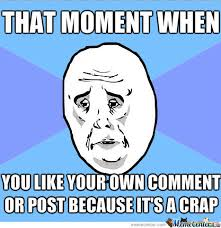 Meme Own Photo - that moment when you like your own post or comment because it s a
