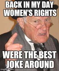 Womens Rights Memes - back in my day meme imgflip