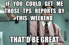 That Would Be Great Meme - if you could get me those tps reports by this weekend that d be