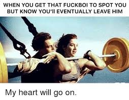 My Heart Will Go On Meme - when you get that fuckboi to spot you but know you ii eventually