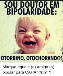 Bipolar Meme - soudoutorem bipolaridade otorrino 0tochorando marque aquele a amigo