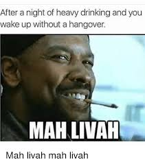 Funny Hangover Memes - after a night of heavy drinking and you wake up without a hangover