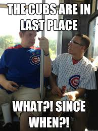 Cubs Fan Meme - the cubs are in last place what since when oblivious cubs