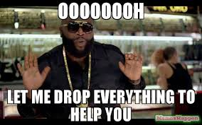 oooooooh let me drop everything to help you meme rick ross