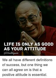 Meme Definitions - life is only as good as your attitude we all have different