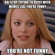 You Re Not Funny Meme - abi stop trying to reply with memes like you re funny you re not