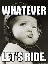 Whatever Memes - 9 best motorcycle memes for 2017 i just want 2 ride