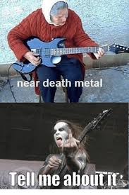 Death Metal Meme - near death metal tell me about it meme on sizzle