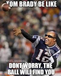 Tom Brady Funny Meme - tom brady be like dont worry the ball will find you