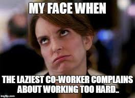 Lazy Worker Meme - my face when the laziest co worker complains about working too hard