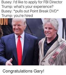 Gary Busey Meme - busey i d like to apply for fbi director trump what s your