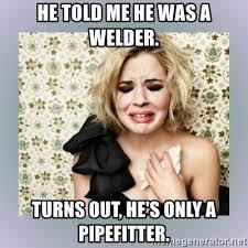 Pipefitter Memes - pipefitter memes pipe welder memes www imgkid the image kid has it