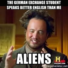 English Student Meme - the german exchange student speaks better english than me aliens