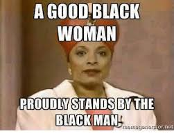 Good Black Man Meme - a good black woman proudly stands bythe black man rriernegener o net