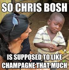 Chris Bosh Chagne Meme - so chris bosh is supposed to like chagne that much skeptical