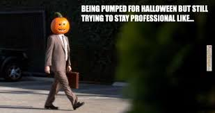 Halloween Funny Memes - being pumped for halloween but still trying to stay professional