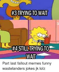 Funny Fallout Memes - 3 trying to wait rastilltryingto wait part last fallout memes