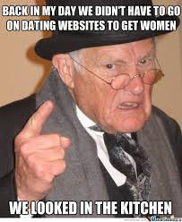 back in my day we didn t have to go on dating websites to get women