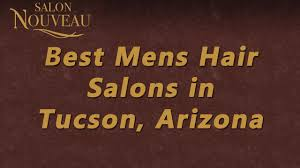 best mens hair salons in tucson arizona salon de nouveau youtube