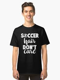 cool soccer hair soccer hair don t care cool sport soccer classic t shirt by