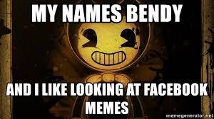 Memes Names - my names bendy and i like looking at facebook memes bendy mania